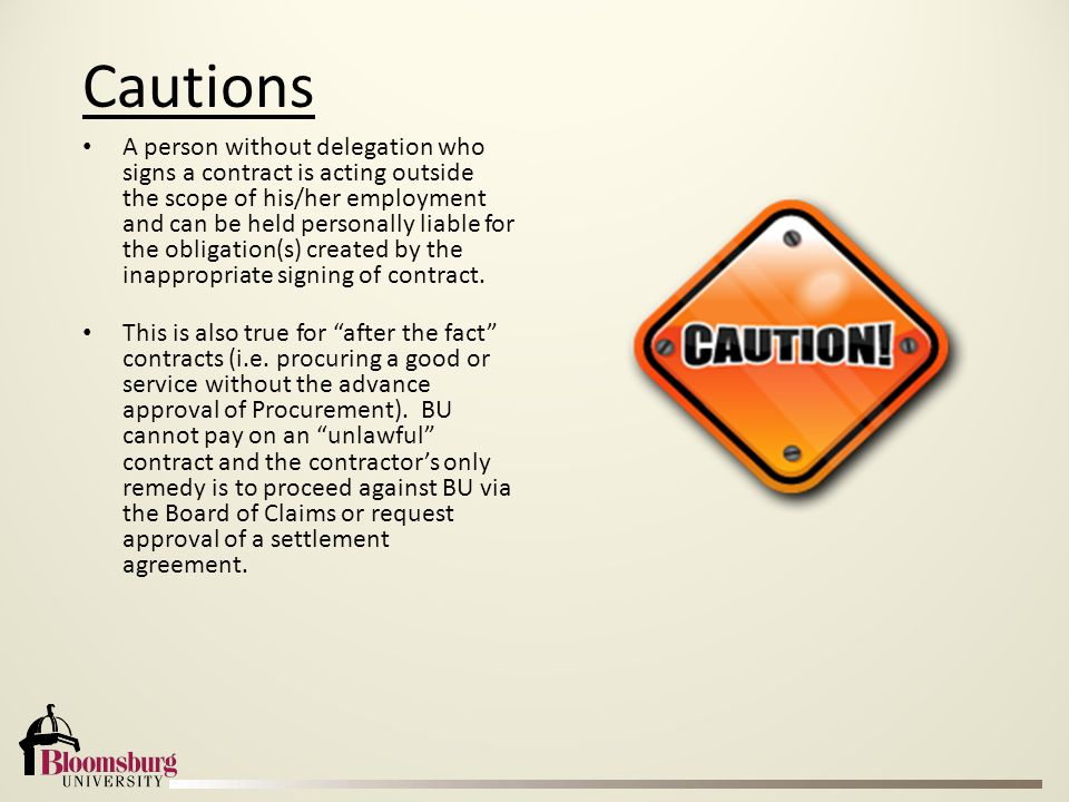 Cautions A person without delegation who signs a contract is acting outside the scope of his/her employment and can be held personally liable for the obligation(s) created by the inappropriate signing of contract.