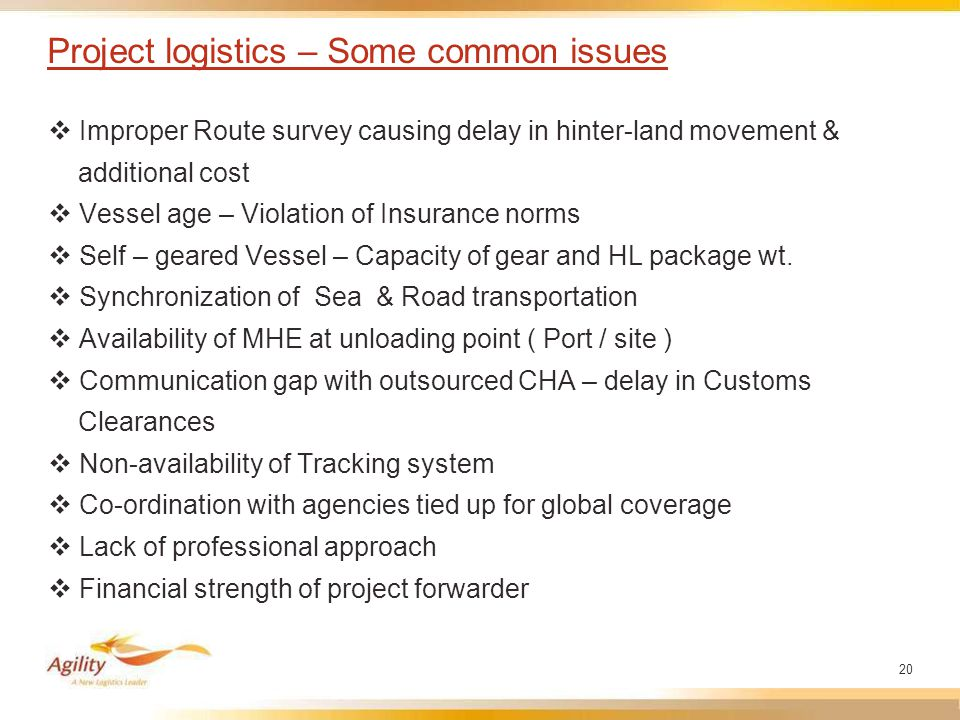 20 Project logistics – Some common issues  Improper Route survey causing delay in hinter-land movement & additional cost  Vessel age – Violation of Insurance norms  Self – geared Vessel – Capacity of gear and HL package wt.