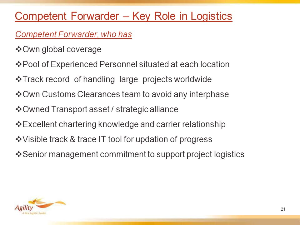 21 Competent Forwarder – Key Role in Logistics Competent Forwarder, who has  Own global coverage  Pool of Experienced Personnel situated at each location  Track record of handling large projects worldwide  Own Customs Clearances team to avoid any interphase  Owned Transport asset / strategic alliance  Excellent chartering knowledge and carrier relationship  Visible track & trace IT tool for updation of progress  Senior management commitment to support project logistics