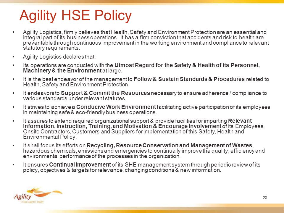 28 Agility HSE Policy Agility Logistics, firmly believes that Health, Safety and Environment Protection are an essential and integral part of its business operations.
