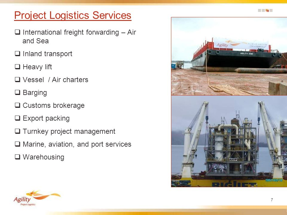 7 Project Logistics Services  International freight forwarding – Air and Sea  Inland transport  Heavy lift  Vessel / Air charters  Barging  Customs brokerage  Export packing  Turnkey project management  Marine, aviation, and port services  Warehousing