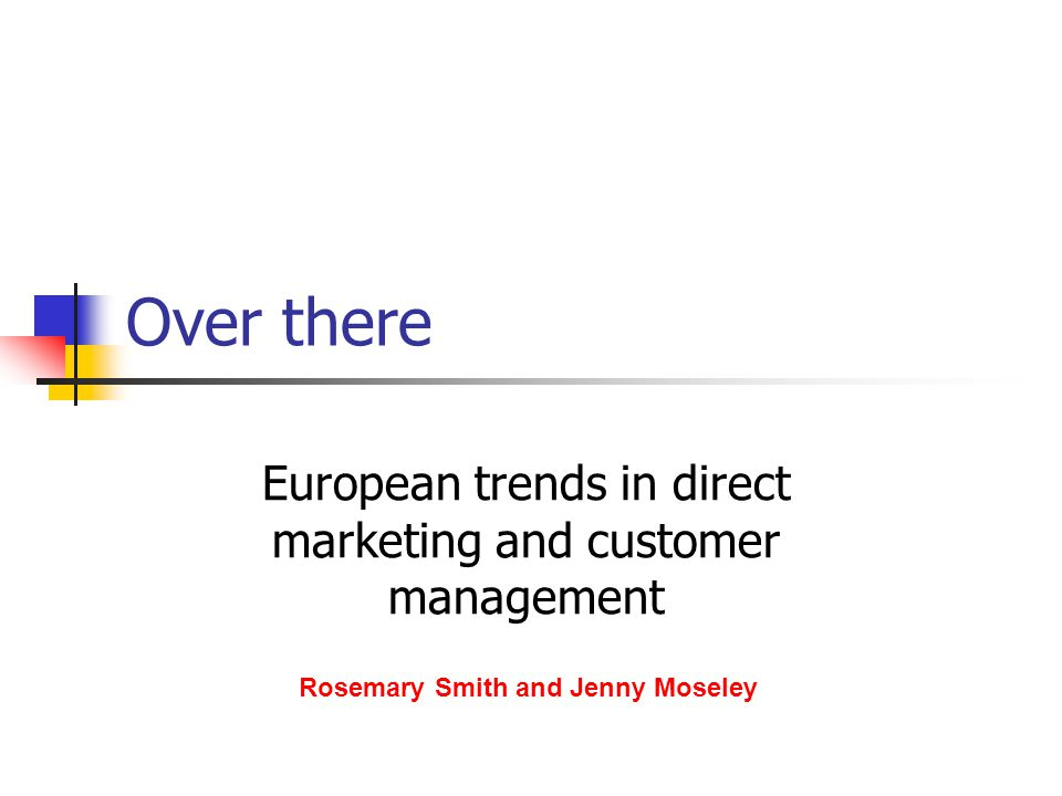 Over there European trends in direct marketing and customer management Rosemary Smith and Jenny Moseley