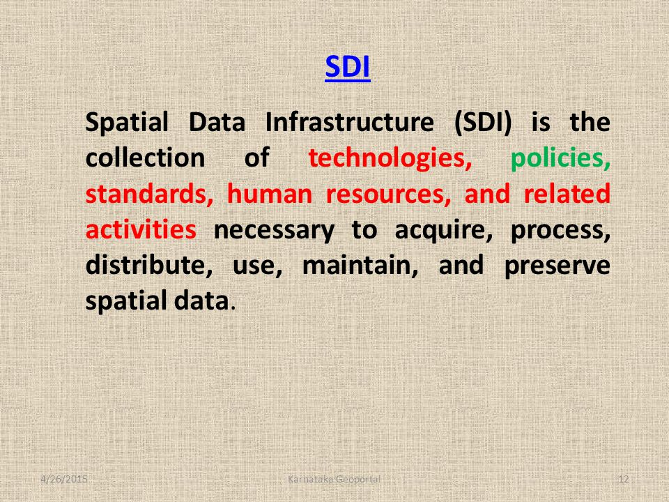 SDI Spatial Data Infrastructure (SDI) is the collection of technologies, policies, standards, human resources, and related activities necessary to acquire, process, distribute, use, maintain, and preserve spatial data.