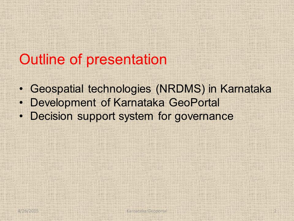 4/26/2015Karnataka Geoportal2 Outline of presentation Geospatial technologies (NRDMS) in Karnataka Development of Karnataka GeoPortal Decision support system for governance