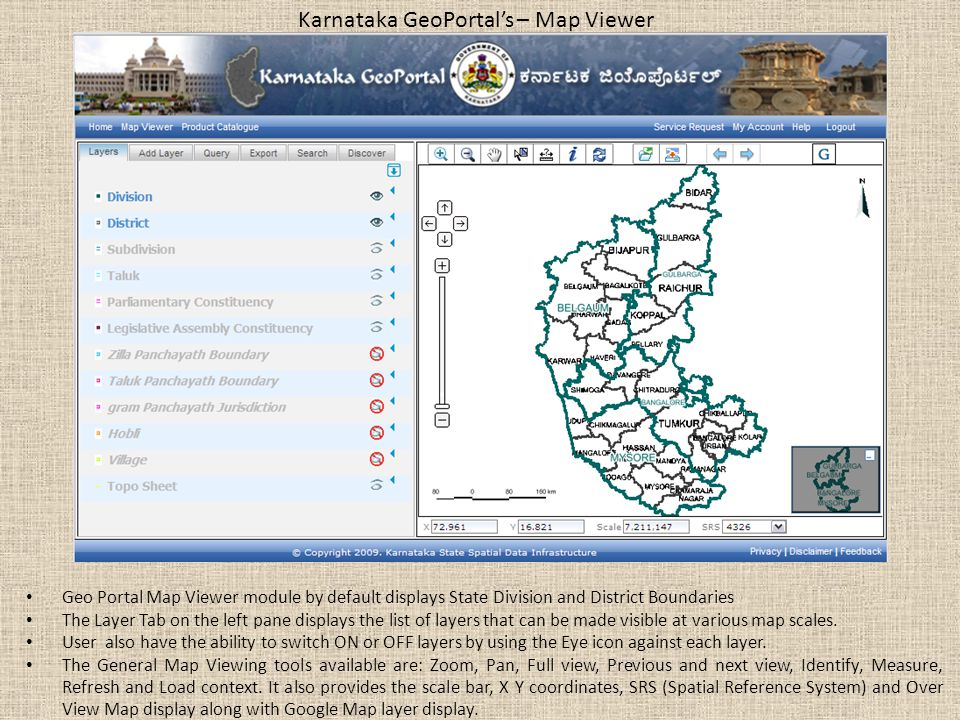 Karnataka GeoPortal's – Map Viewer Geo Portal Map Viewer module by default displays State Division and District Boundaries The Layer Tab on the left pane displays the list of layers that can be made visible at various map scales.