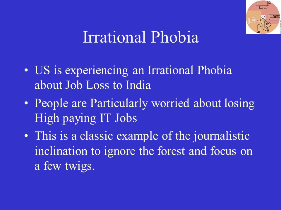 Irrational Phobia US is experiencing an Irrational Phobia about Job Loss to India People are Particularly worried about losing High paying IT Jobs This is a classic example of the journalistic inclination to ignore the forest and focus on a few twigs.