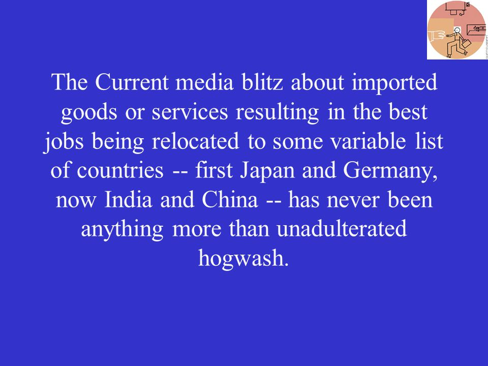 The Current media blitz about imported goods or services resulting in the best jobs being relocated to some variable list of countries -- first Japan and Germany, now India and China -- has never been anything more than unadulterated hogwash.