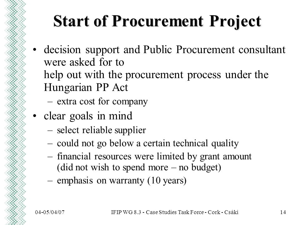 IFIP WG 8.3 - Case Studies Task Force - Cork - Csáki04-05/04/0714 Start of Procurement Project decision support and Public Procurement consultant were asked for to help out with the procurement process under the Hungarian PP Act –extra cost for company clear goals in mind –select reliable supplier –could not go below a certain technical quality –financial resources were limited by grant amount (did not wish to spend more – no budget) –emphasis on warranty (10 years)