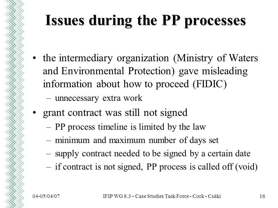 IFIP WG 8.3 - Case Studies Task Force - Cork - Csáki04-05/04/0716 Issues during the PP processes the intermediary organization (Ministry of Waters and Environmental Protection) gave misleading information about how to proceed (FIDIC) –unnecessary extra work grant contract was still not signed –PP process timeline is limited by the law –minimum and maximum number of days set –supply contract needed to be signed by a certain date –if contract is not signed, PP process is called off (void)