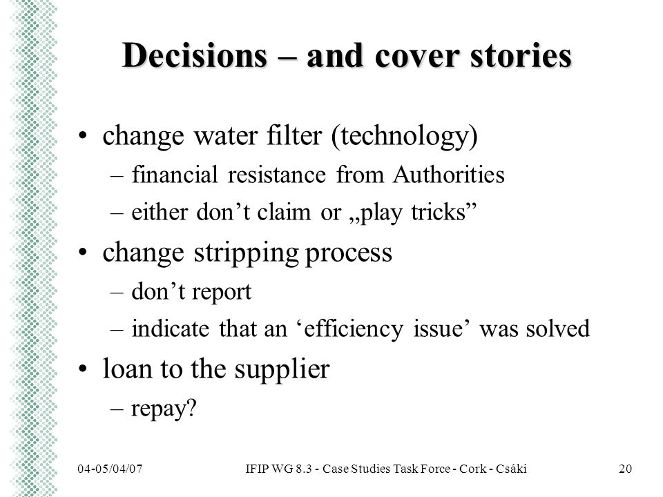"IFIP WG 8.3 - Case Studies Task Force - Cork - Csáki04-05/04/0720 Decisions – and cover stories change water filter (technology) –financial resistance from Authorities –either don't claim or ""play tricks change stripping process –don't report –indicate that an 'efficiency issue' was solved loan to the supplier –repay"