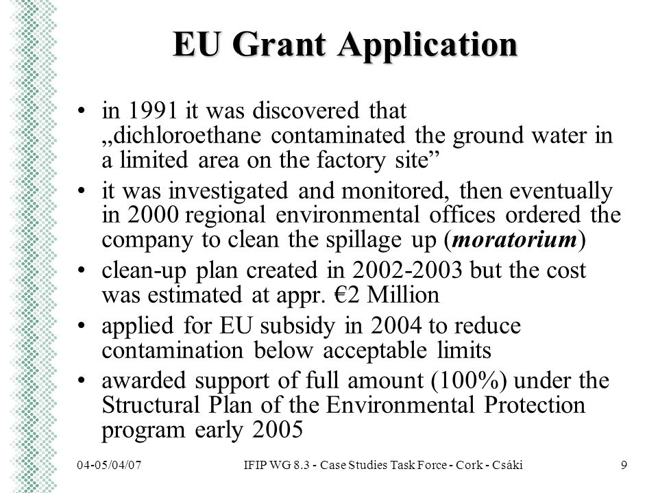 "IFIP WG 8.3 - Case Studies Task Force - Cork - Csáki04-05/04/079 EU Grant Application in 1991 it was discovered that ""dichloroethane contaminated the ground water in a limited area on the factory site it was investigated and monitored, then eventually in 2000 regional environmental offices ordered the company to clean the spillage up (moratorium) clean-up plan created in 2002-2003 but the cost was estimated at appr."