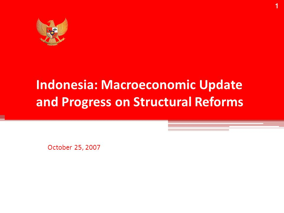 1 Indonesia: Macroeconomic Update and Progress on Structural Reforms October 25, 2007 1