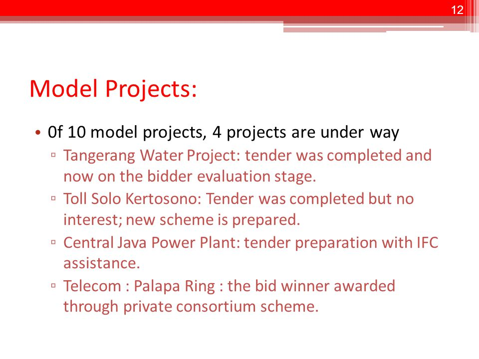 12 Model Projects: 0f 10 model projects, 4 projects are under way ▫ Tangerang Water Project: tender was completed and now on the bidder evaluation stage.