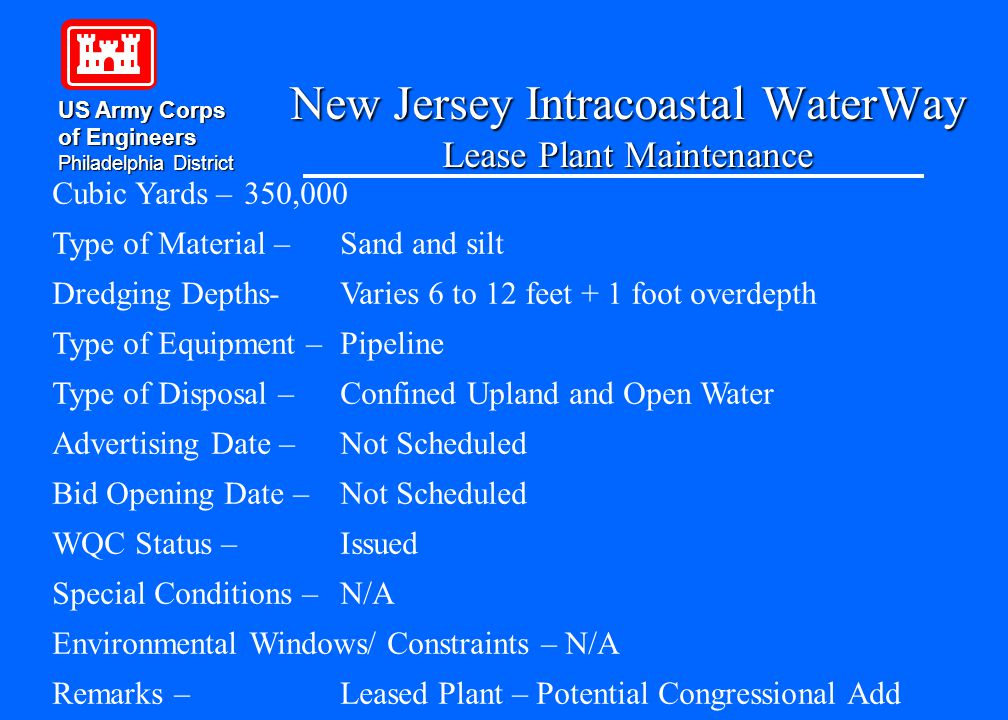New Jersey Intracoastal WaterWay Lease Plant Maintenance US Army Corps of Engineers Philadelphia District Cubic Yards – 350,000 Type of Material – Sand and silt Dredging Depths-Varies 6 to 12 feet + 1 foot overdepth Type of Equipment – Pipeline Type of Disposal – Confined Upland and Open Water Advertising Date – Not Scheduled Bid Opening Date – Not Scheduled WQC Status – Issued Special Conditions – N/A Environmental Windows/ Constraints – N/A Remarks – Leased Plant – Potential Congressional Add