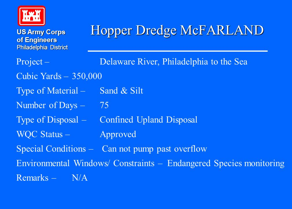 Hopper Dredge McFARLAND US Army Corps of Engineers Philadelphia District Project –Delaware River, Philadelphia to the Sea Cubic Yards – 350,000 Type of Material – Sand & Silt Number of Days – 75 Type of Disposal – Confined Upland Disposal WQC Status – Approved Special Conditions – Can not pump past overflow Environmental Windows/ Constraints – Endangered Species monitoring Remarks – N/A