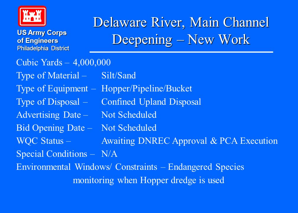 Delaware River, Main Channel Deepening – New Work US Army Corps of Engineers Philadelphia District Cubic Yards – 4,000,000 Type of Material – Silt/Sand Type of Equipment – Hopper/Pipeline/Bucket Type of Disposal – Confined Upland Disposal Advertising Date – Not Scheduled Bid Opening Date – Not Scheduled WQC Status – Awaiting DNREC Approval & PCA Execution Special Conditions – N/A Environmental Windows/ Constraints – Endangered Species monitoring when Hopper dredge is used