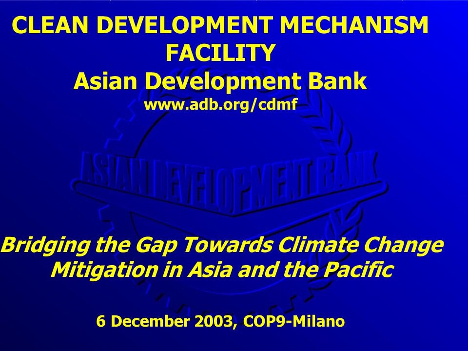 CLEAN DEVELOPMENT MECHANISM FACILITY Asian Development Bank www.adb.org/cdmf Bridging the Gap Towards Climate Change Mitigation in Asia and the Pacific 6 December 2003, COP9-Milano