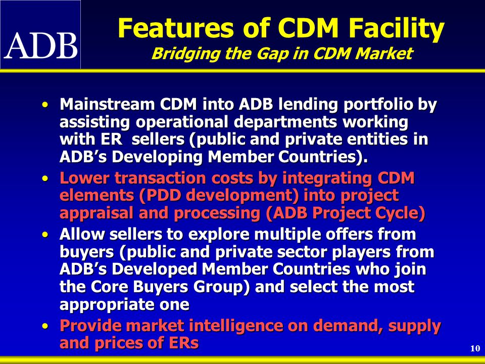 10 Features of CDM Facility Bridging the Gap in CDM Market Mainstream CDM into ADB lending portfolio by assisting operational departments working with ER sellers (public and private entities in ADB's Developing Member Countries).Mainstream CDM into ADB lending portfolio by assisting operational departments working with ER sellers (public and private entities in ADB's Developing Member Countries).