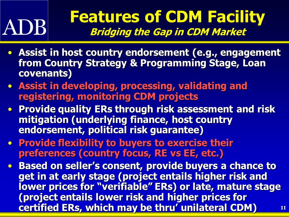 11 Features of CDM Facility Bridging the Gap in CDM Market Assist in host country endorsement (e.g., engagement from Country Strategy & Programming Stage, Loan covenants)Assist in host country endorsement (e.g., engagement from Country Strategy & Programming Stage, Loan covenants) Assist in developing, processing, validating and registering, monitoring CDM projectsAssist in developing, processing, validating and registering, monitoring CDM projects Provide quality ERs through risk assessment and risk mitigation (underlying finance, host country endorsement, political risk guarantee)Provide quality ERs through risk assessment and risk mitigation (underlying finance, host country endorsement, political risk guarantee) Provide flexibility to buyers to exercise their preferences (country focus, RE vs EE, etc.)Provide flexibility to buyers to exercise their preferences (country focus, RE vs EE, etc.) Based on seller's consent, provide buyers a chance to get in at early stage (project entails higher risk and lower prices for verifiable ERs) or late, mature stage (project entails lower risk and higher prices for certified ERs, which may be thru' unilateral CDM)Based on seller's consent, provide buyers a chance to get in at early stage (project entails higher risk and lower prices for verifiable ERs) or late, mature stage (project entails lower risk and higher prices for certified ERs, which may be thru' unilateral CDM)