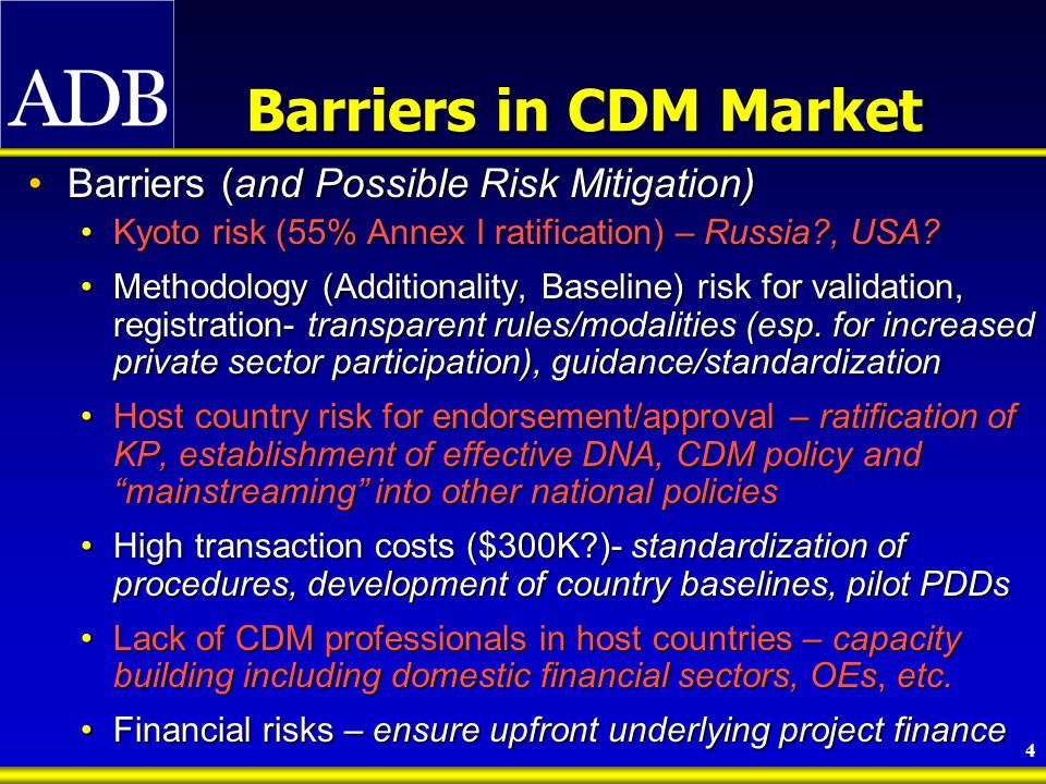 4 Barriers in CDM Market Barriers (and Possible Risk Mitigation)Barriers (and Possible Risk Mitigation) Kyoto risk (55% Annex I ratification) – Russia , USA Kyoto risk (55% Annex I ratification) – Russia , USA.
