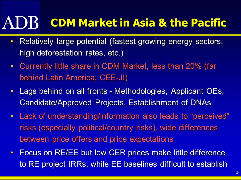 5 CDM Market in Asia & the Pacific Relatively large potential (fastest growing energy sectors, high deforestation rates, etc.)Relatively large potential (fastest growing energy sectors, high deforestation rates, etc.) Currently little share in CDM Market, less than 20% (far behind Latin America, CEE-JI)Currently little share in CDM Market, less than 20% (far behind Latin America, CEE-JI) Lags behind on all fronts - Methodologies, Applicant OEs, Candidate/Approved Projects, Establishment of DNAsLags behind on all fronts - Methodologies, Applicant OEs, Candidate/Approved Projects, Establishment of DNAs Lack of understanding/information also leads to perceived risks (especially political/country risks), wide differences between price offers and price expectationsLack of understanding/information also leads to perceived risks (especially political/country risks), wide differences between price offers and price expectations Focus on RE/EE but low CER prices make little difference to RE project IRRs, while EE baselines difficult to establishFocus on RE/EE but low CER prices make little difference to RE project IRRs, while EE baselines difficult to establish