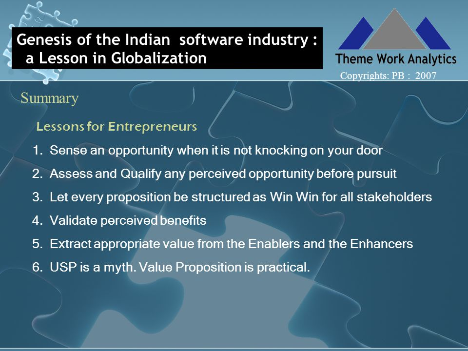 Genesis of the Indian software industry : a Lesson in Globalization Summary Copyrights: PB : 2007 Lessons for Entrepreneurs 1.Sense an opportunity when it is not knocking on your door 2.Assess and Qualify any perceived opportunity before pursuit 3.Let every proposition be structured as Win Win for all stakeholders 4.Validate perceived benefits 5.Extract appropriate value from the Enablers and the Enhancers 6.USP is a myth.