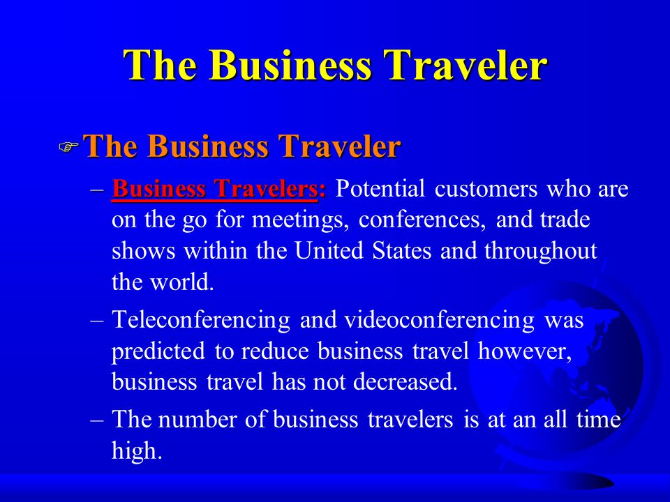 The Business Traveler F The Business Traveler –Business Travelers: –Business Travelers: Potential customers who are on the go for meetings, conferences, and trade shows within the United States and throughout the world.