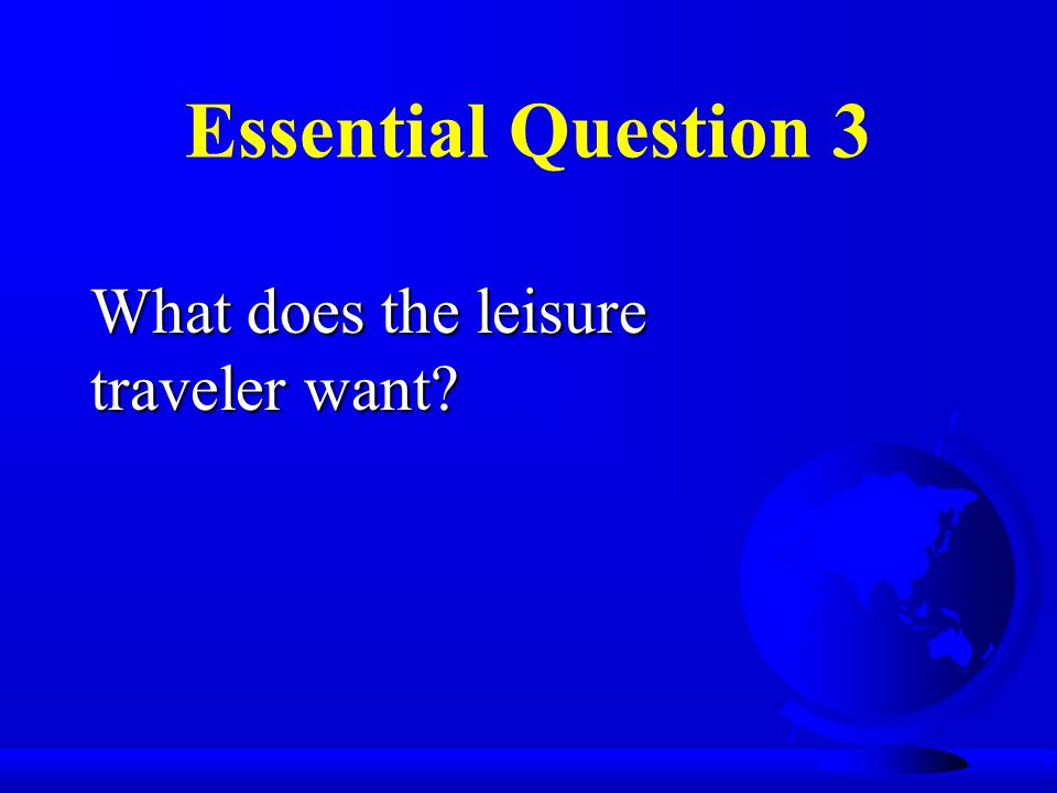 Essential Question 3 What does the leisure traveler want