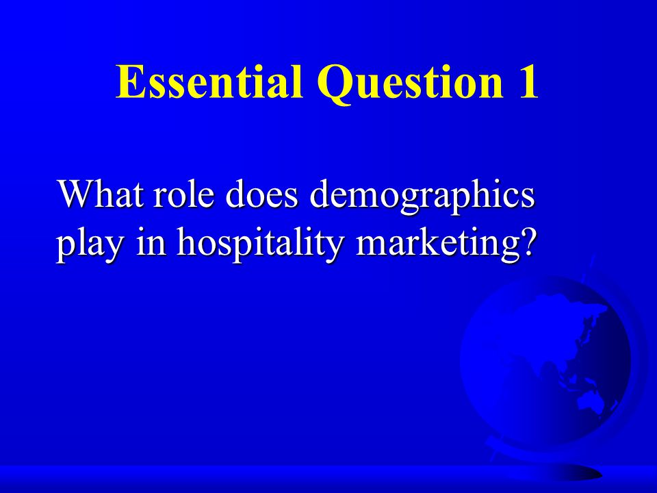 Essential Question 1 What role does demographics play in hospitality marketing?