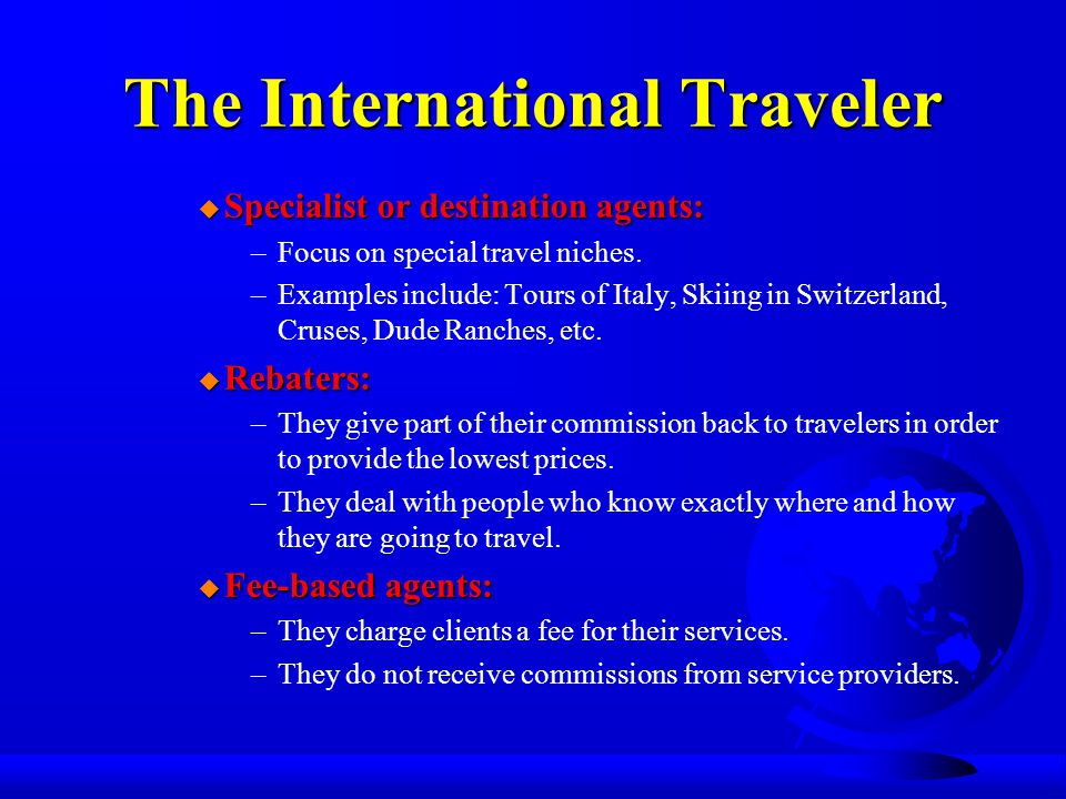 The International Traveler u Specialist or destination agents: –Focus on special travel niches.