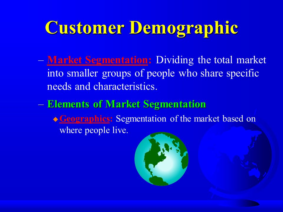 Customer Demographic –Market Segmentation: Dividing the total market into smaller groups of people who share specific needs and characteristics.