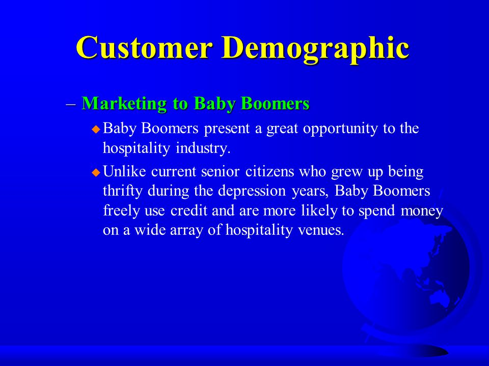 Customer Demographic –Marketing to Baby Boomers u Baby Boomers present a great opportunity to the hospitality industry.
