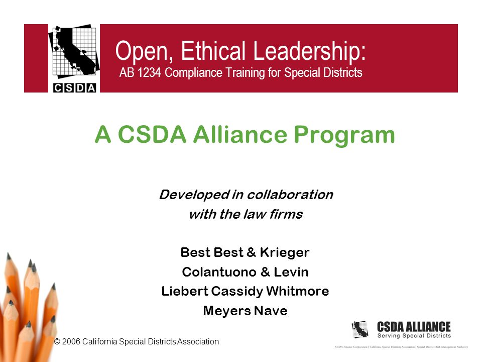 © 2006 California Special Districts Association Open, Ethical Leadership: AB 1234 Compliance Training for Special Districts A CSDA Alliance Program Developed in collaboration with the law firms Best Best & Krieger Colantuono & Levin Liebert Cassidy Whitmore Meyers Nave