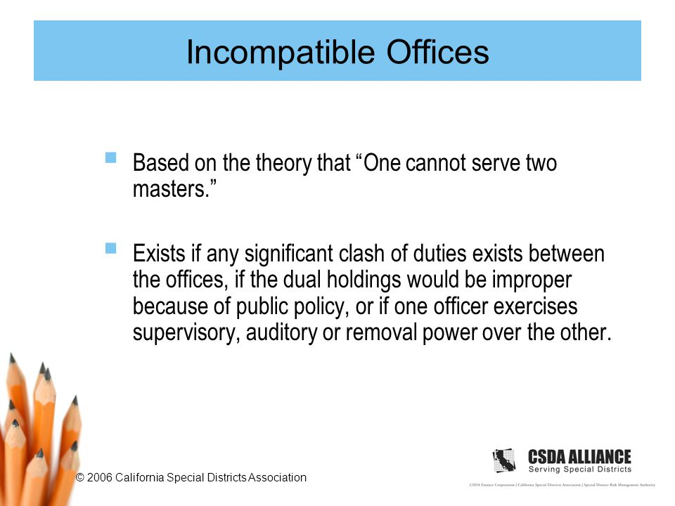 © 2006 California Special Districts Association Incompatible Offices  Based on the theory that One cannot serve two masters.  Exists if any significant clash of duties exists between the offices, if the dual holdings would be improper because of public policy, or if one officer exercises supervisory, auditory or removal power over the other.