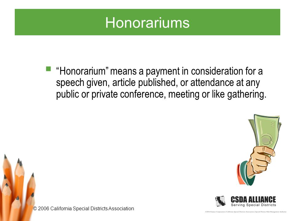 © 2006 California Special Districts Association Honorariums  Honorarium means a payment in consideration for a speech given, article published, or attendance at any public or private conference, meeting or like gathering.