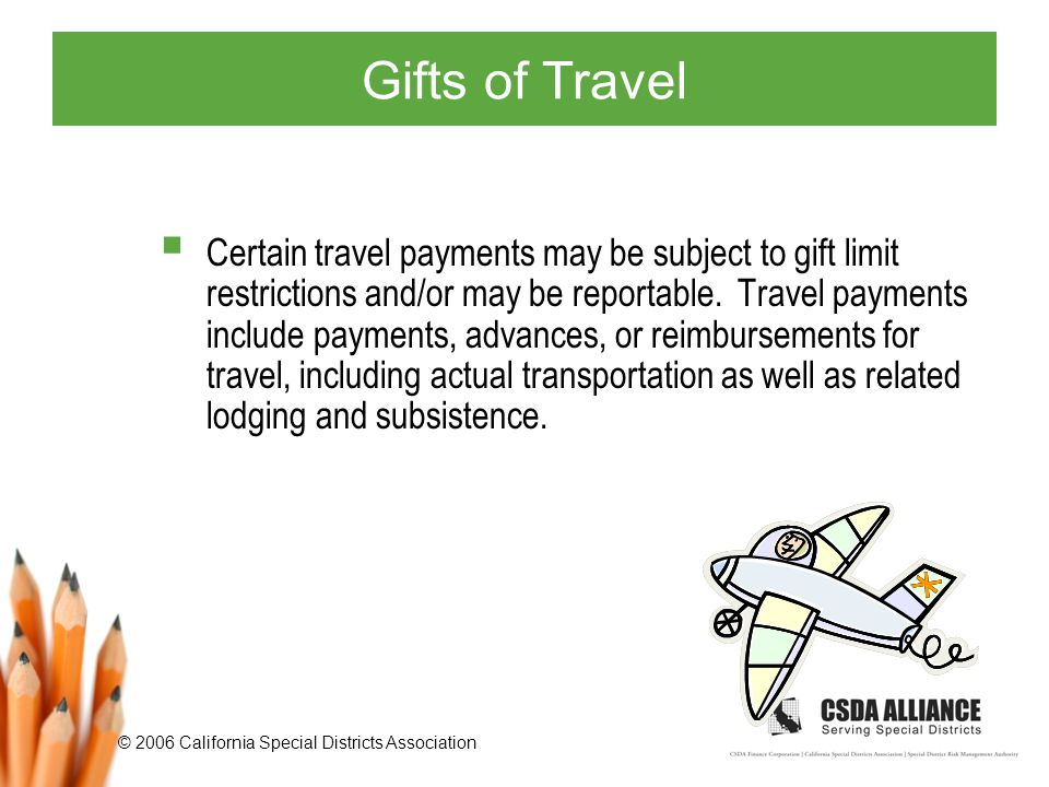 © 2006 California Special Districts Association Gifts of Travel  Certain travel payments may be subject to gift limit restrictions and/or may be reportable.