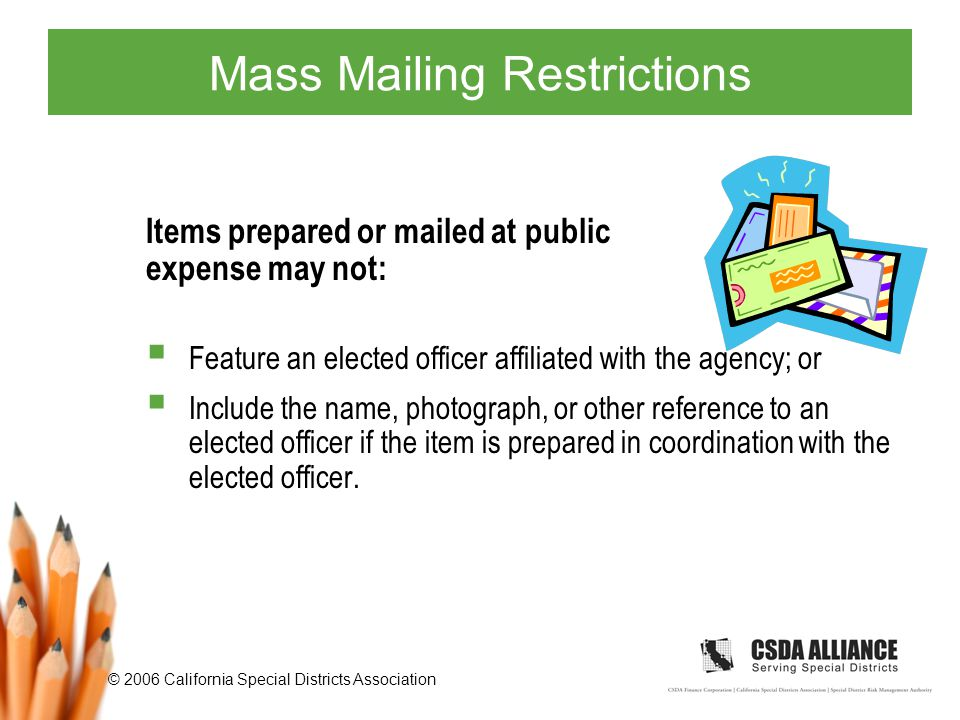 © 2006 California Special Districts Association Mass Mailing Restrictions Items prepared or mailed at public expense may not:  Feature an elected officer affiliated with the agency; or  Include the name, photograph, or other reference to an elected officer if the item is prepared in coordination with the elected officer.