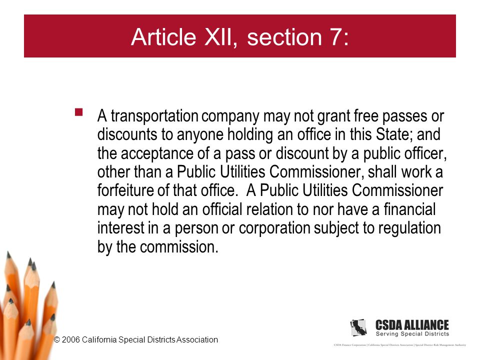 © 2006 California Special Districts Association Article XII, section 7:  A transportation company may not grant free passes or discounts to anyone holding an office in this State; and the acceptance of a pass or discount by a public officer, other than a Public Utilities Commissioner, shall work a forfeiture of that office.