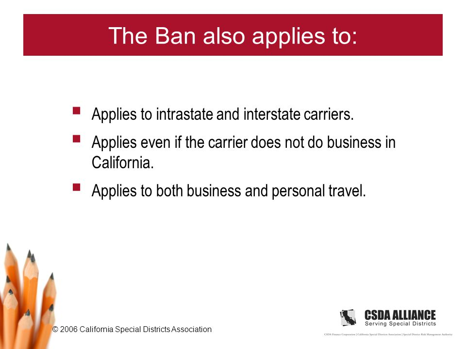 © 2006 California Special Districts Association The Ban also applies to:  Applies to intrastate and interstate carriers.