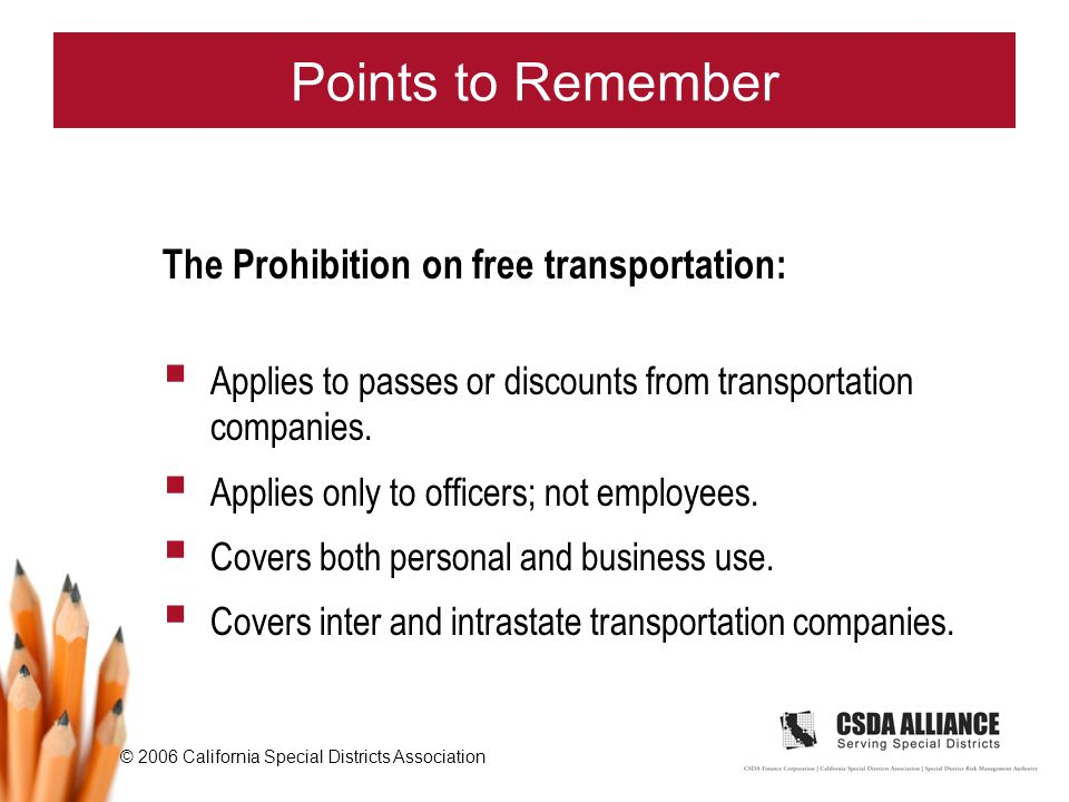 © 2006 California Special Districts Association Points to Remember The Prohibition on free transportation:  Applies to passes or discounts from transportation companies.