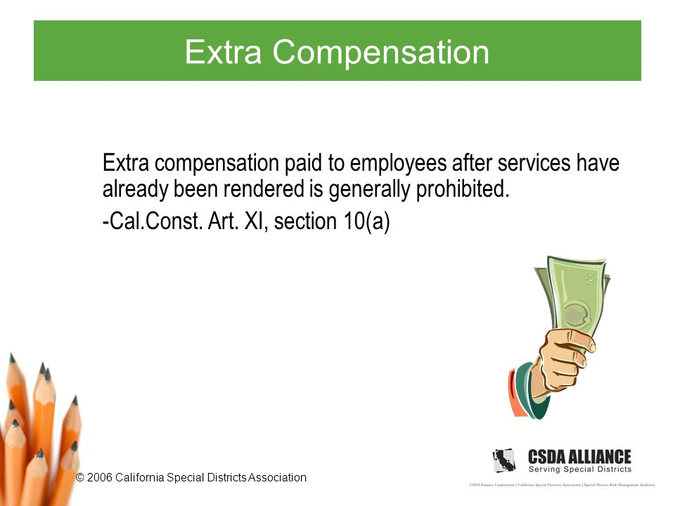 © 2006 California Special Districts Association Extra Compensation Extra compensation paid to employees after services have already been rendered is generally prohibited.