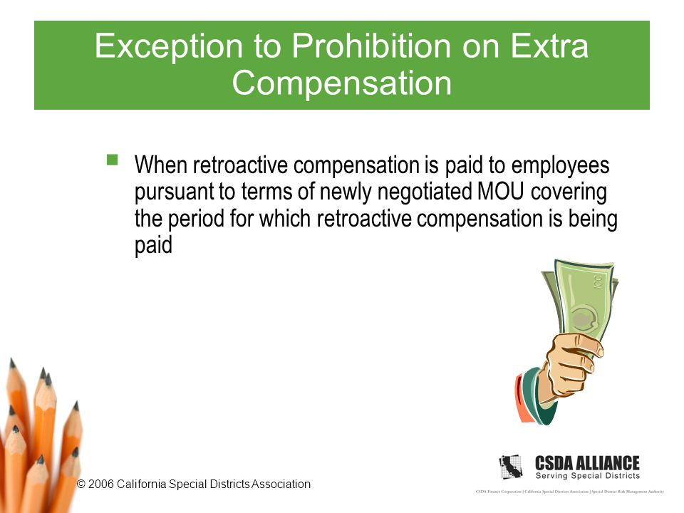 © 2006 California Special Districts Association Exception to Prohibition on Extra Compensation  When retroactive compensation is paid to employees pursuant to terms of newly negotiated MOU covering the period for which retroactive compensation is being paid