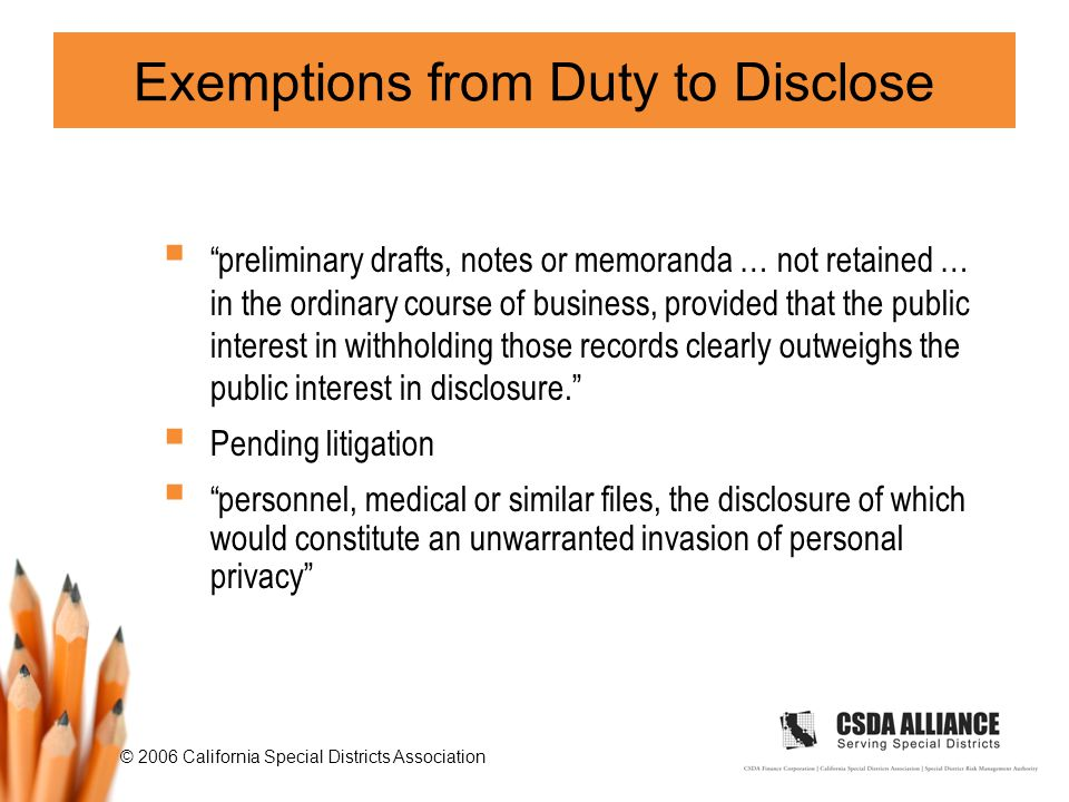 © 2006 California Special Districts Association Exemptions from Duty to Disclose  preliminary drafts, notes or memoranda … not retained … in the ordinary course of business, provided that the public interest in withholding those records clearly outweighs the public interest in disclosure.  Pending litigation  personnel, medical or similar files, the disclosure of which would constitute an unwarranted invasion of personal privacy