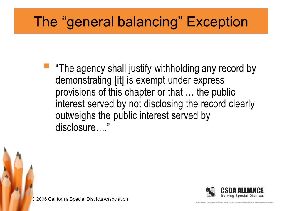 © 2006 California Special Districts Association The general balancing Exception  The agency shall justify withholding any record by demonstrating [it] is exempt under express provisions of this chapter or that … the public interest served by not disclosing the record clearly outweighs the public interest served by disclosure….