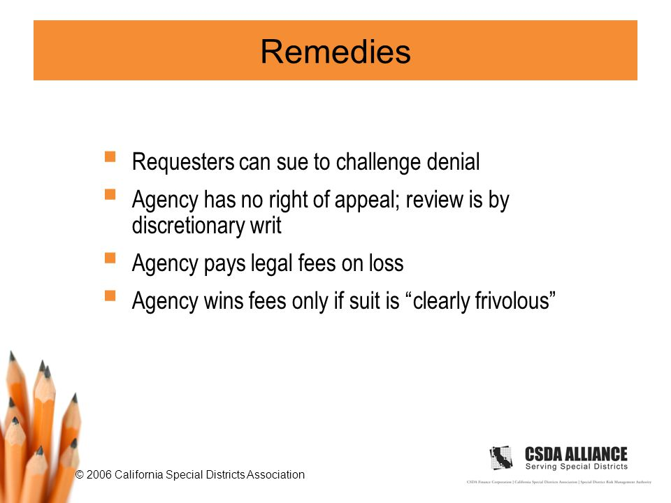© 2006 California Special Districts Association Remedies  Requesters can sue to challenge denial  Agency has no right of appeal; review is by discretionary writ  Agency pays legal fees on loss  Agency wins fees only if suit is clearly frivolous