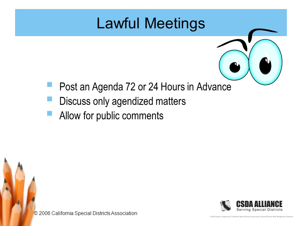 © 2006 California Special Districts Association Lawful Meetings  Post an Agenda 72 or 24 Hours in Advance  Discuss only agendized matters  Allow for public comments