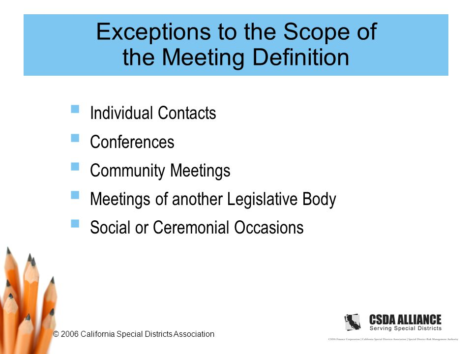 © 2006 California Special Districts Association Exceptions to the Scope of the Meeting Definition  Individual Contacts  Conferences  Community Meetings  Meetings of another Legislative Body  Social or Ceremonial Occasions