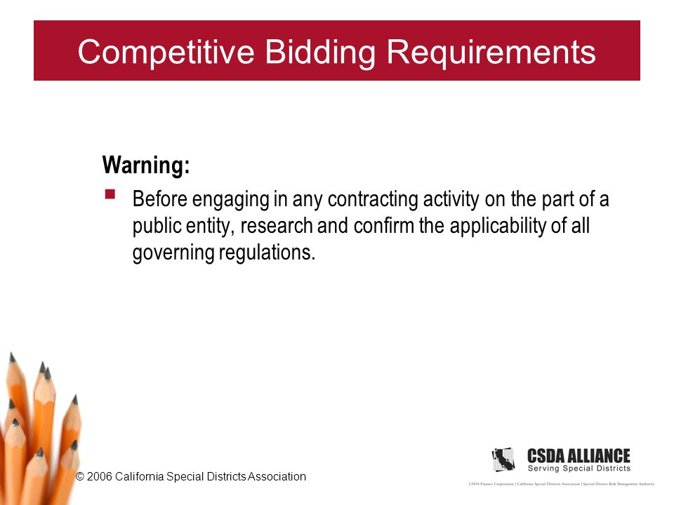 © 2006 California Special Districts Association Competitive Bidding Requirements Warning:  Before engaging in any contracting activity on the part of a public entity, research and confirm the applicability of all governing regulations.