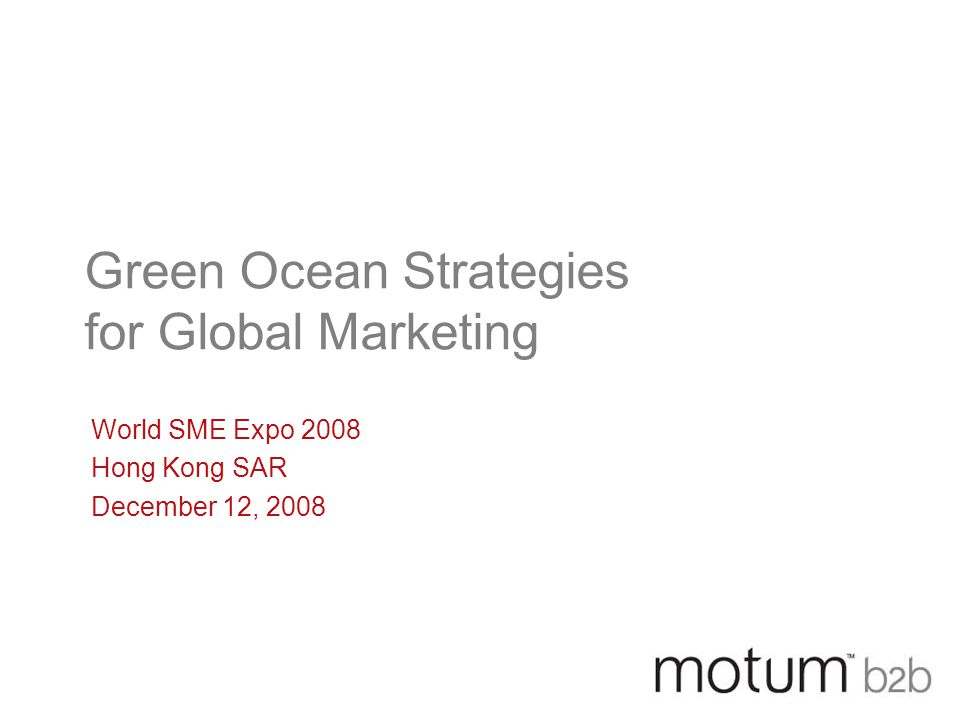 Green Ocean Strategies for Global Marketing World SME Expo 2008 Hong Kong SAR December 12, 2008