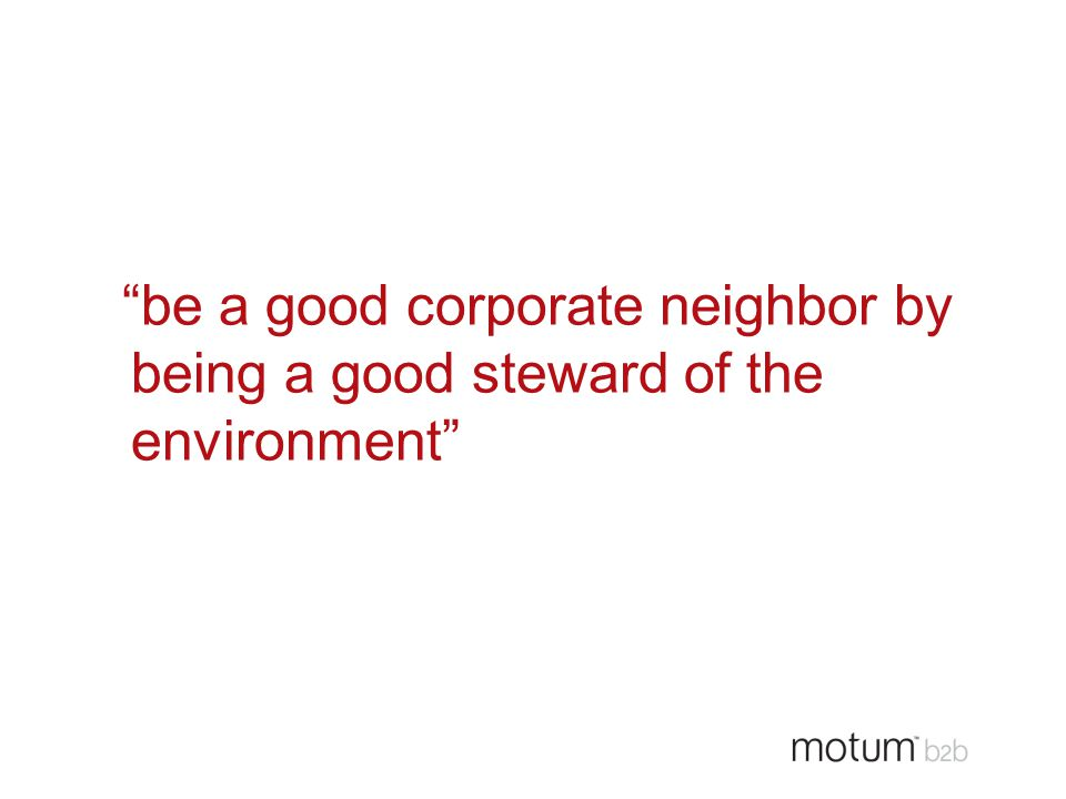 """be a good corporate neighbor by being a good steward of the environment"""